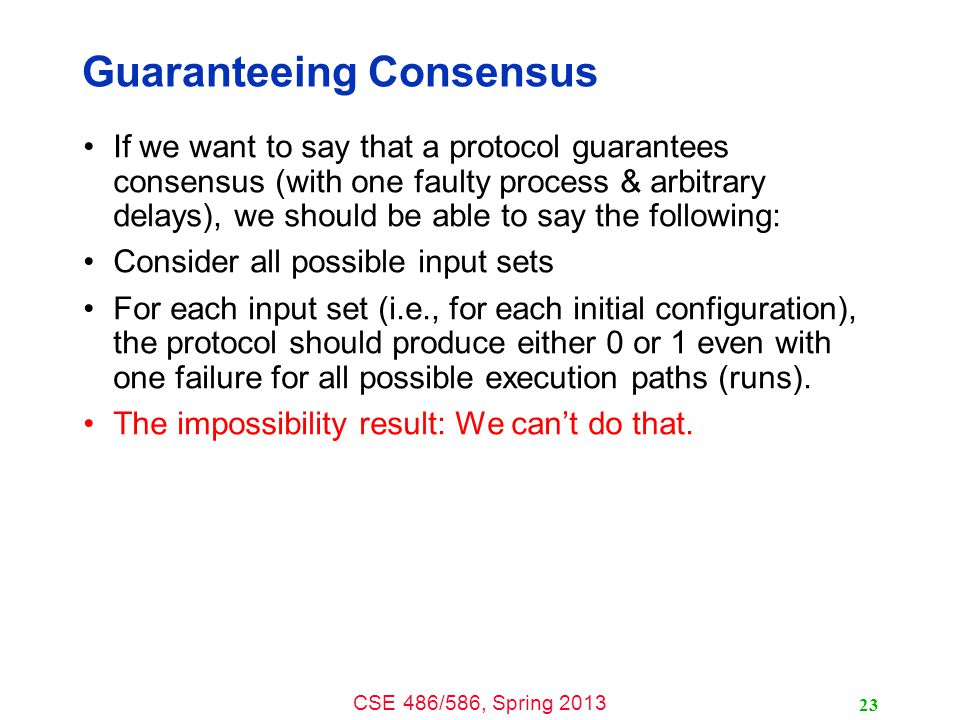 CSE 486/586, Spring 2013 Guaranteeing Consensus If we want to say that a protocol guarantees consensus (with one faulty process & arbitrary delays), we should be able to say the following: Consider all possible input sets For each input set (i.e., for each initial configuration), the protocol should produce either 0 or 1 even with one failure for all possible execution paths (runs).