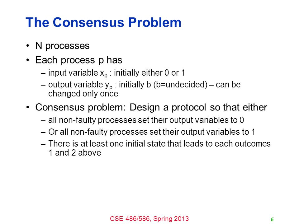CSE 486/586, Spring 2013 The Consensus Problem N processes Each process p has –input variable x p : initially either 0 or 1 –output variable y p : initially b (b=undecided) – can be changed only once Consensus problem: Design a protocol so that either –all non-faulty processes set their output variables to 0 –Or all non-faulty processes set their output variables to 1 –There is at least one initial state that leads to each outcomes 1 and 2 above 6