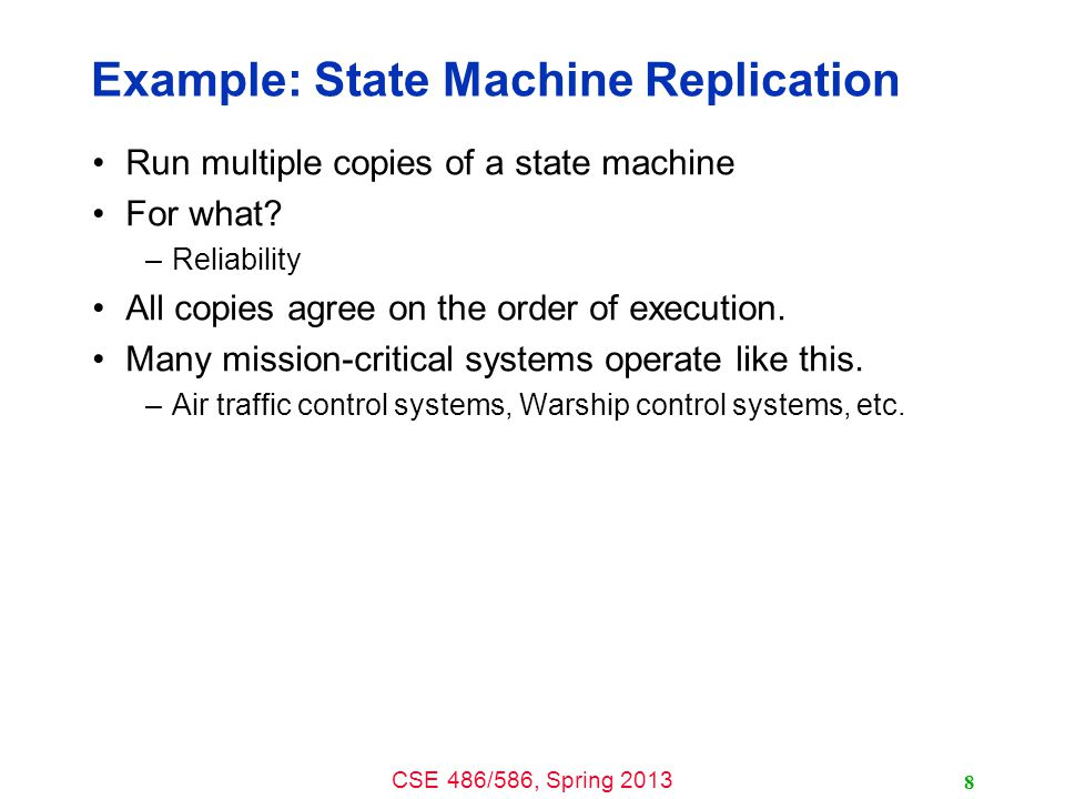 CSE 486/586, Spring 2013 Example: State Machine Replication Run multiple copies of a state machine For what.