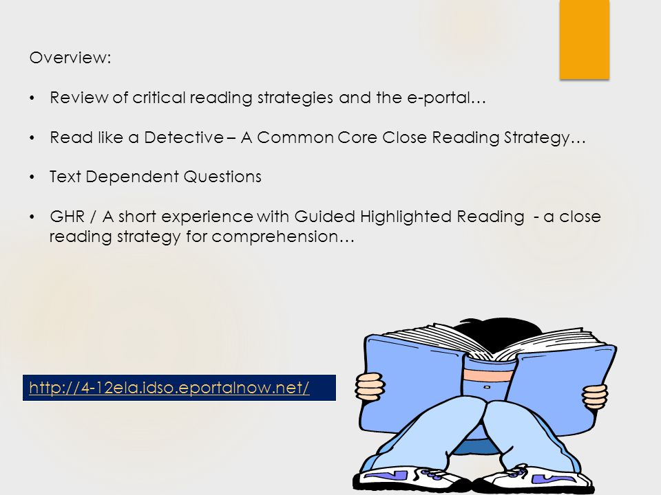 Overview: Review of critical reading strategies and the e-portal… Read like a Detective – A Common Core Close Reading Strategy… Text Dependent Questions GHR / A short experience with Guided Highlighted Reading - a close reading strategy for comprehension… http://4-12ela.idso.eportalnow.net/