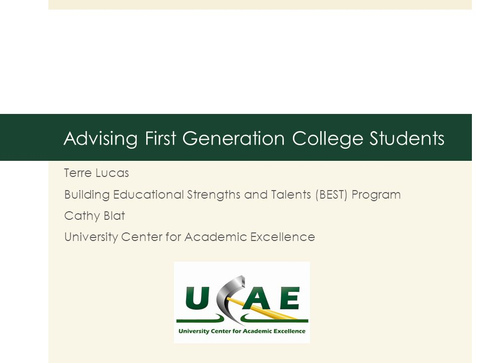 Advising First Generation College Students Terre Lucas Building Educational Strengths and Talents (BEST) Program Cathy Blat University Center for Academic Excellence
