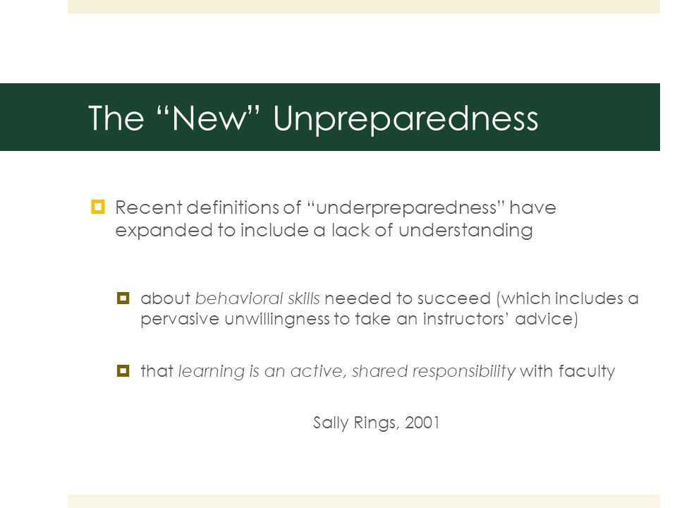  Recent definitions of underpreparedness have expanded to include a lack of understanding  about behavioral skills needed to succeed (which includes a pervasive unwillingness to take an instructors' advice)  that learning is an active, shared responsibility with faculty Sally Rings, 2001 The New Unpreparedness