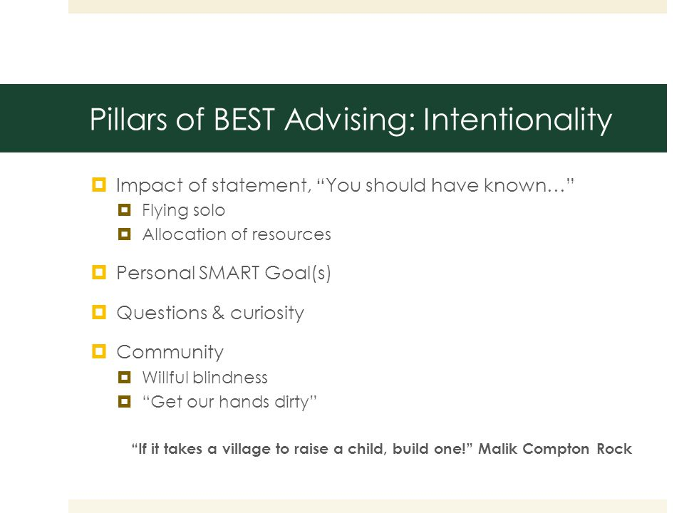 Pillars of BEST Advising: Intentionality  Impact of statement, You should have known…  Flying solo  Allocation of resources  Personal SMART Goal(s)  Questions & curiosity  Community  Willful blindness  Get our hands dirty If it takes a village to raise a child, build one! Malik Compton Rock