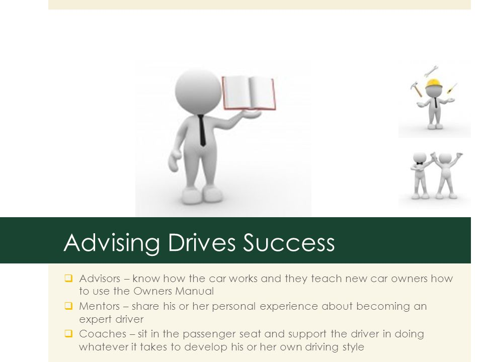 Advising Drives Success  Advisors – know how the car works and they teach new car owners how to use the Owners Manual  Mentors – share his or her personal experience about becoming an expert driver  Coaches – sit in the passenger seat and support the driver in doing whatever it takes to develop his or her own driving style