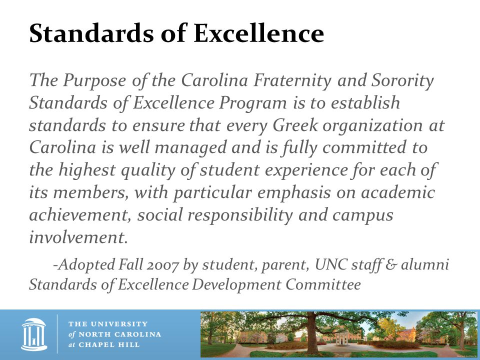 Standards of Excellence The Purpose of the Carolina Fraternity and Sorority Standards of Excellence Program is to establish standards to ensure that every Greek organization at Carolina is well managed and is fully committed to the highest quality of student experience for each of its members, with particular emphasis on academic achievement, social responsibility and campus involvement.
