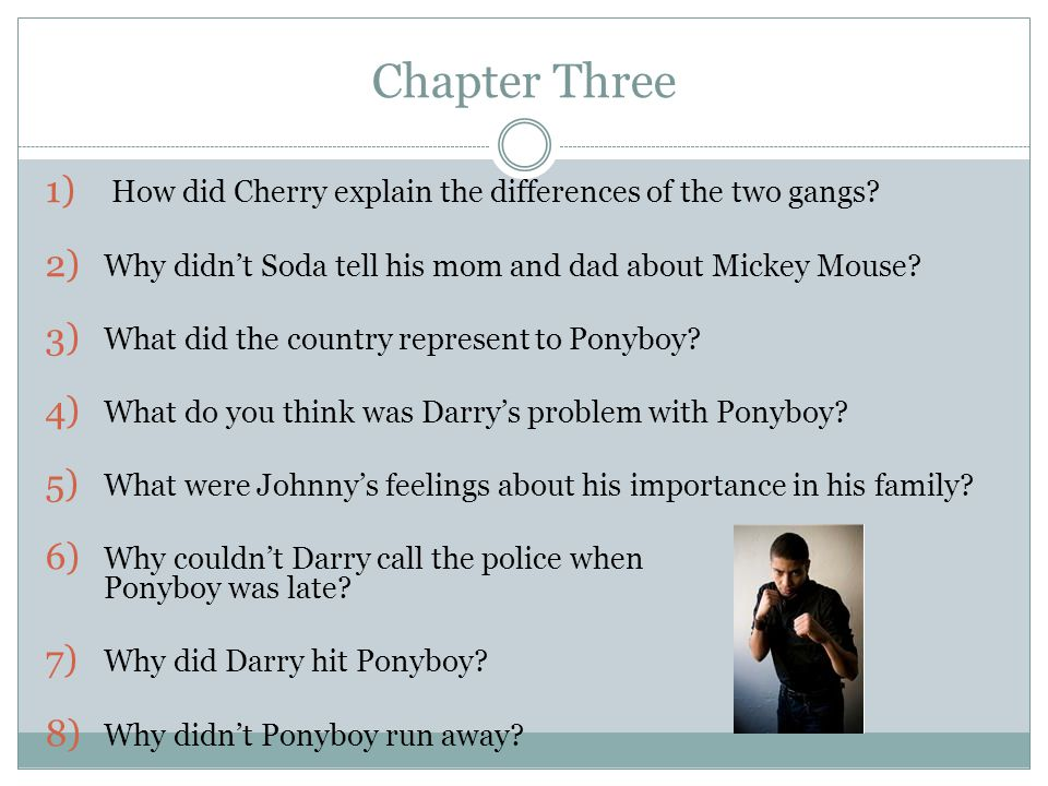 Chapter Three 1) How did Cherry explain the differences of the two gangs? 2) Why didn't Soda tell his mom and dad about Mickey Mouse? 3) What did the