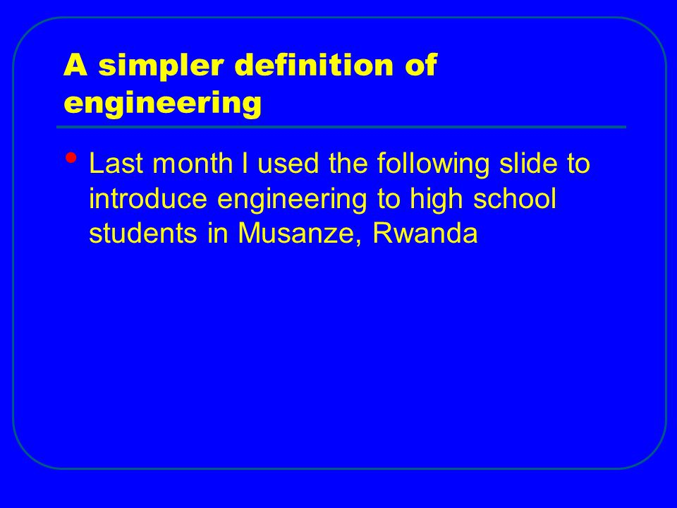 A simpler definition of engineering Last month I used the following slide to introduce engineering to high school students in Musanze, Rwanda