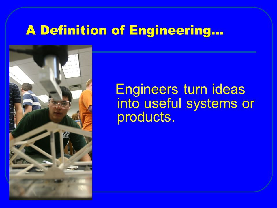A Definition of Engineering… Engineers turn ideas into useful systems or products.