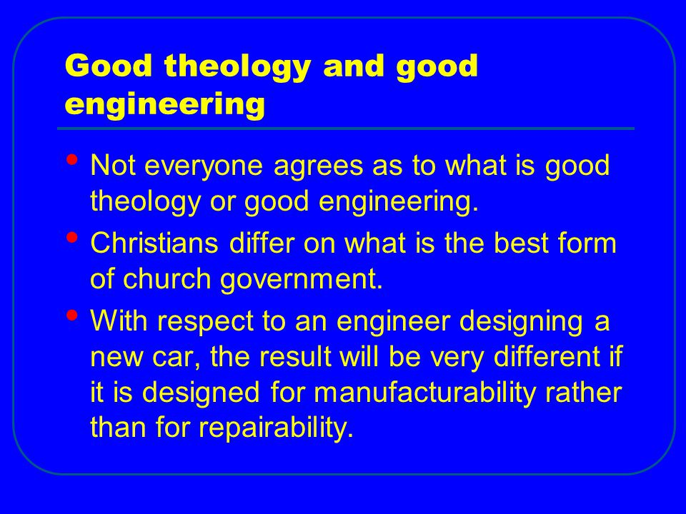 Good theology and good engineering Not everyone agrees as to what is good theology or good engineering.