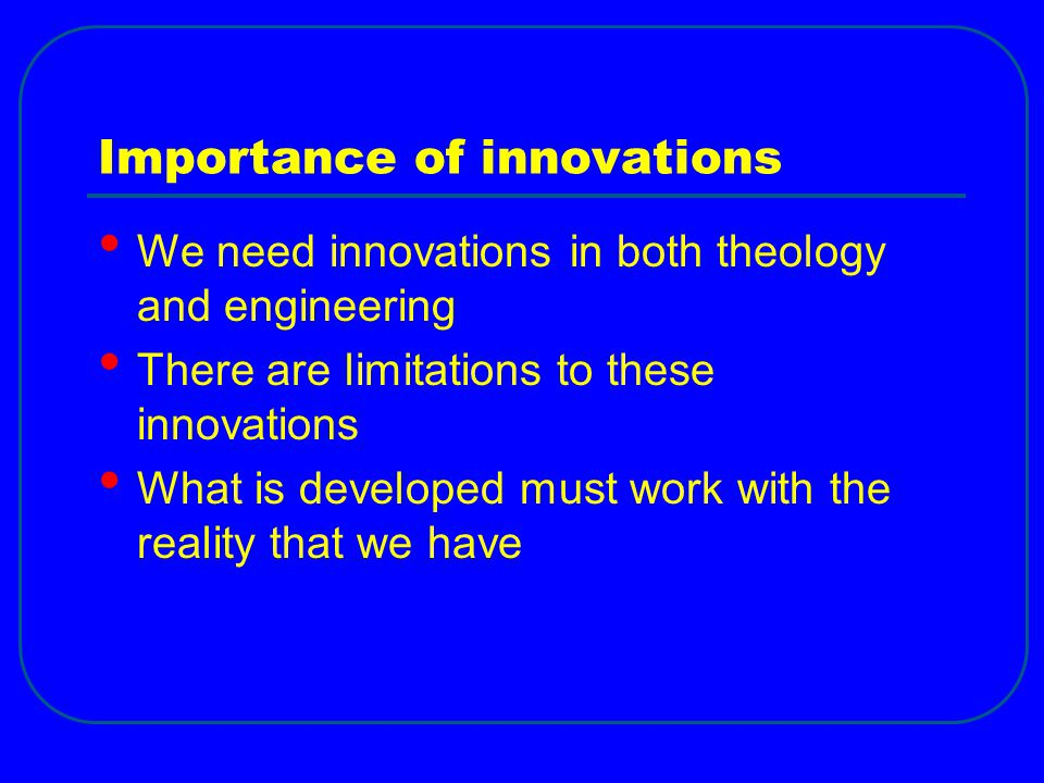 Importance of innovations We need innovations in both theology and engineering There are limitations to these innovations What is developed must work