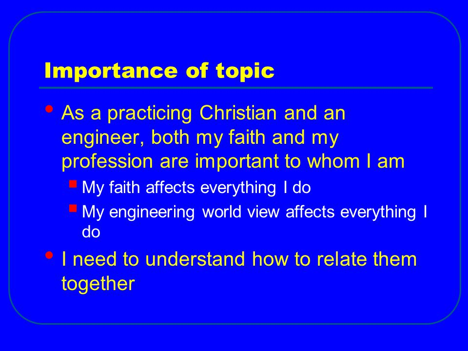 Importance of topic As a practicing Christian and an engineer, both my faith and my profession are important to whom I am  My faith affects everythin
