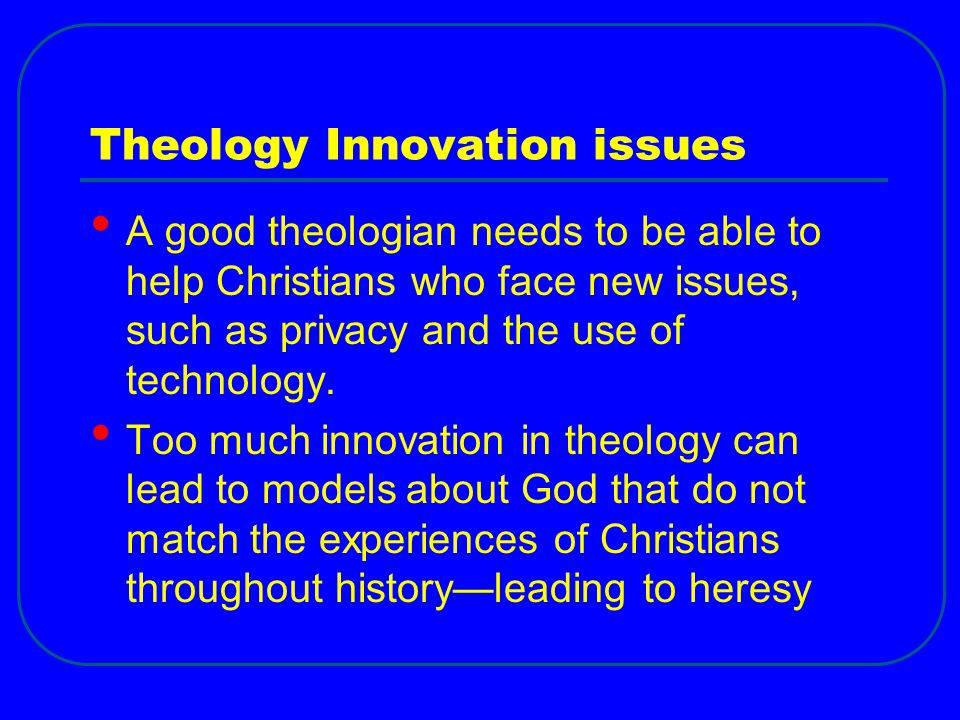 Theology Innovation issues A good theologian needs to be able to help Christians who face new issues, such as privacy and the use of technology. Too m
