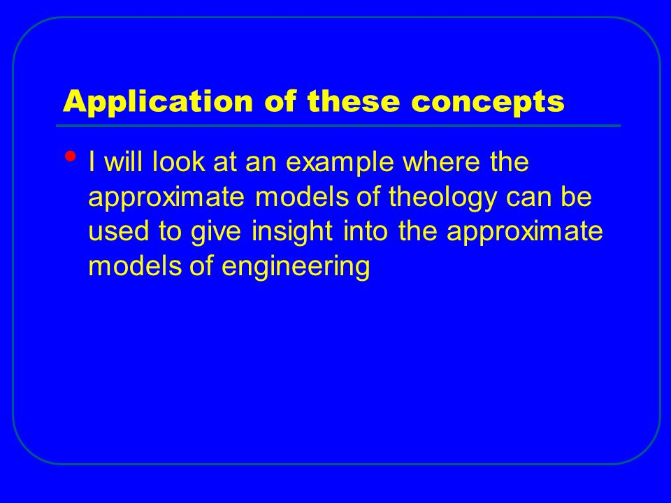 Application of these concepts I will look at an example where the approximate models of theology can be used to give insight into the approximate mode