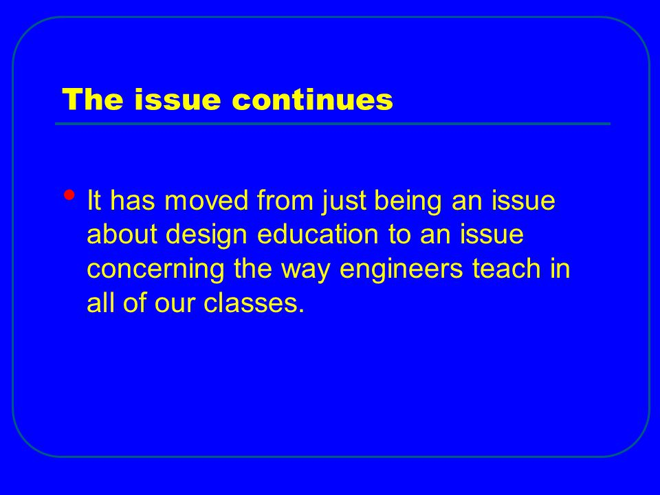 The issue continues It has moved from just being an issue about design education to an issue concerning the way engineers teach in all of our classes.
