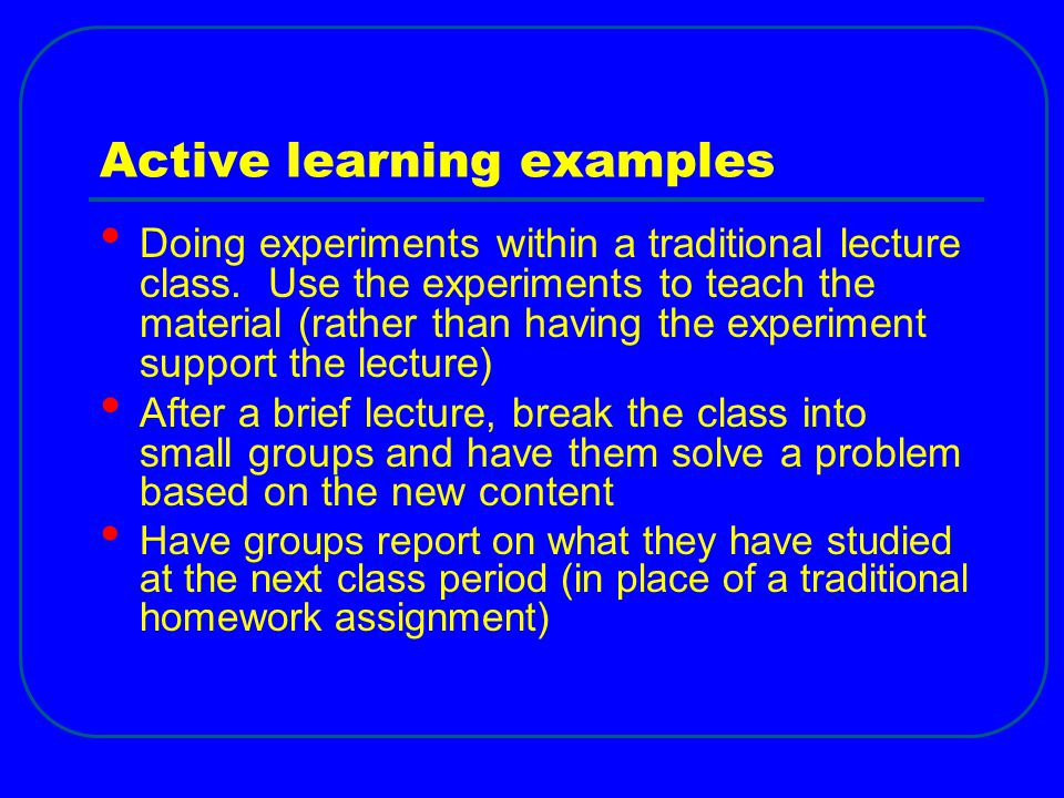 Active learning examples Doing experiments within a traditional lecture class. Use the experiments to teach the material (rather than having the exper