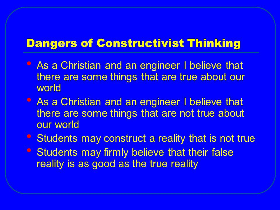 Dangers of Constructivist Thinking As a Christian and an engineer I believe that there are some things that are true about our world As a Christian and an engineer I believe that there are some things that are not true about our world Students may construct a reality that is not true Students may firmly believe that their false reality is as good as the true reality