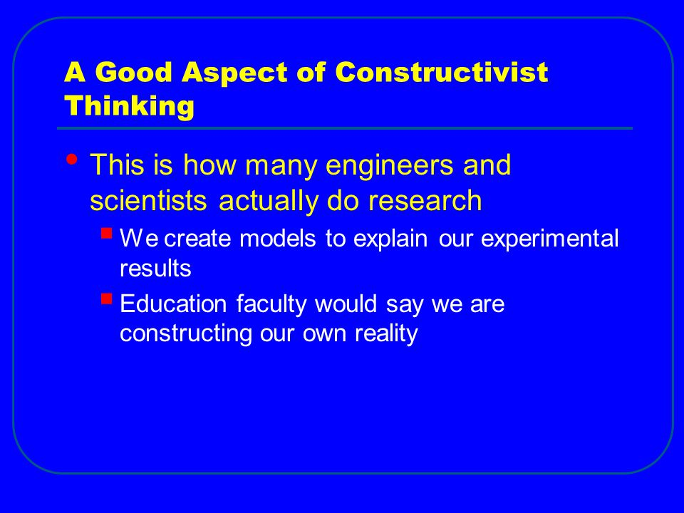A Good Aspect of Constructivist Thinking This is how many engineers and scientists actually do research  We create models to explain our experimental