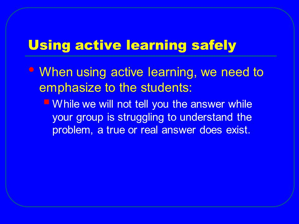 Using active learning safely When using active learning, we need to emphasize to the students:  While we will not tell you the answer while your grou