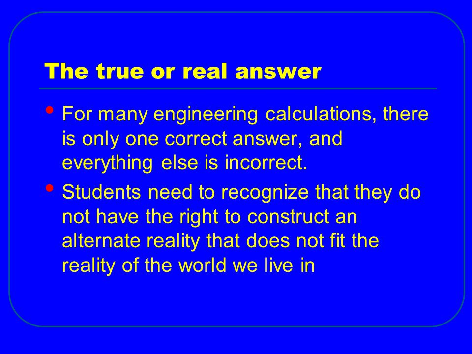 The true or real answer For many engineering calculations, there is only one correct answer, and everything else is incorrect.