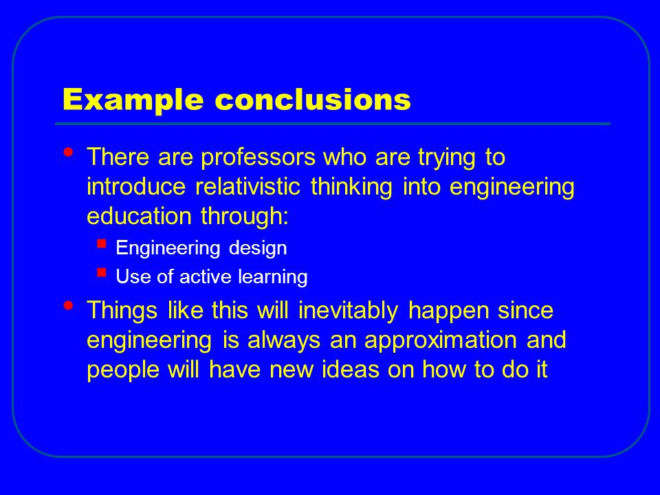 Example conclusions There are professors who are trying to introduce relativistic thinking into engineering education through:  Engineering design 