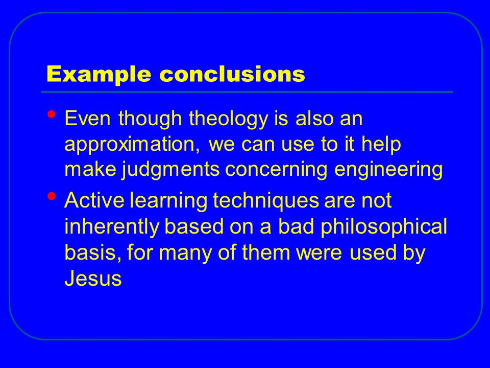 Example conclusions Even though theology is also an approximation, we can use to it help make judgments concerning engineering Active learning techniques are not inherently based on a bad philosophical basis, for many of them were used by Jesus