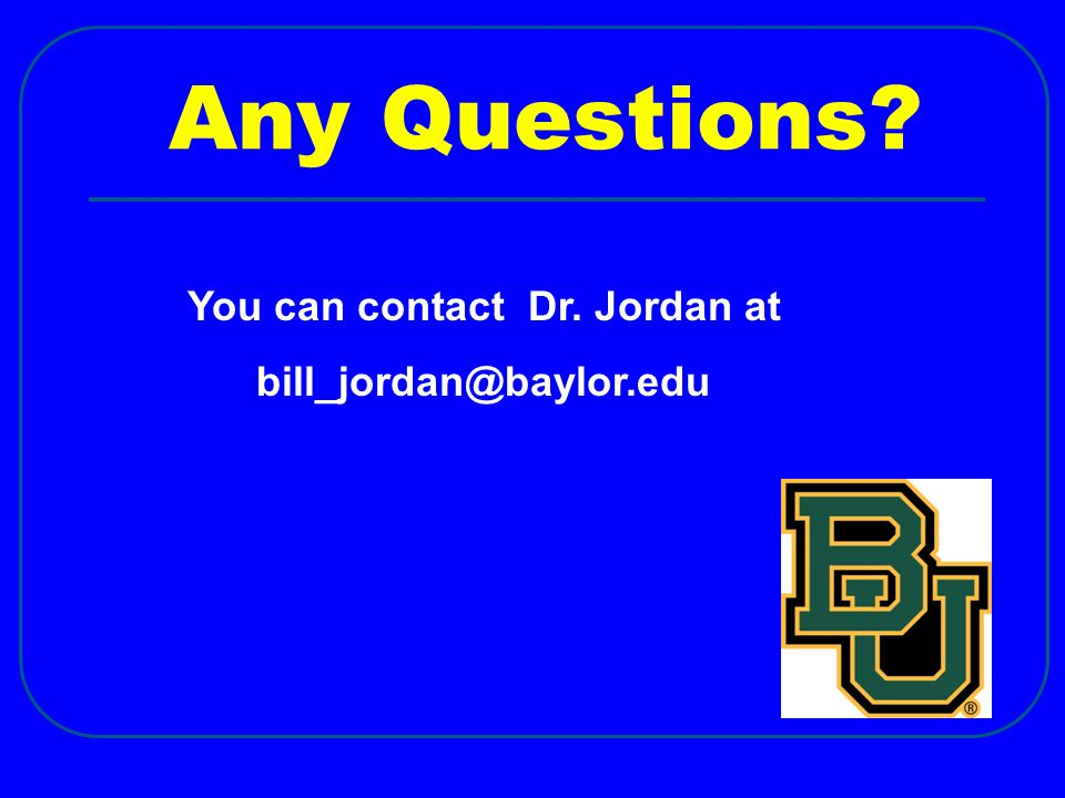 Any Questions? You can contact Dr. Jordan at bill_jordan@baylor.edu