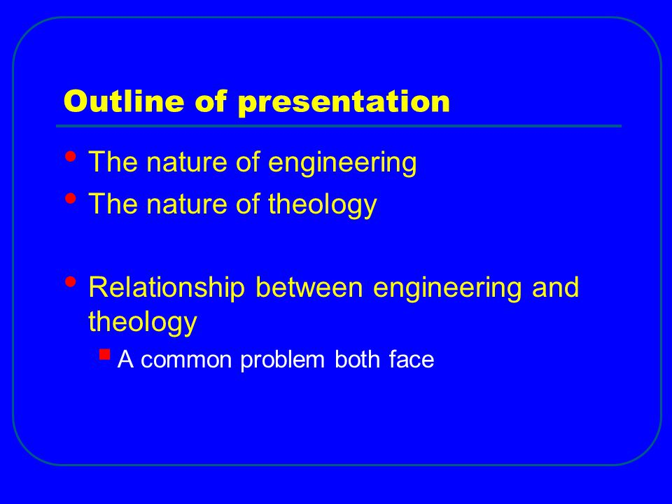 Outline of presentation The nature of engineering The nature of theology Relationship between engineering and theology  A common problem both face