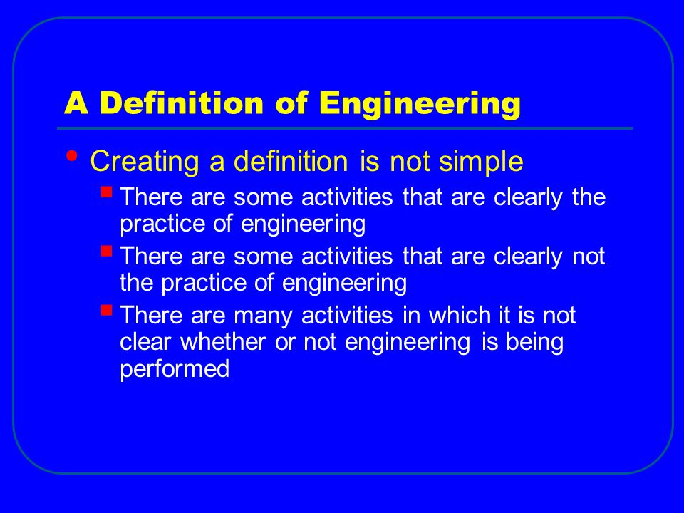 A Definition of Engineering Creating a definition is not simple  There are some activities that are clearly the practice of engineering  There are s