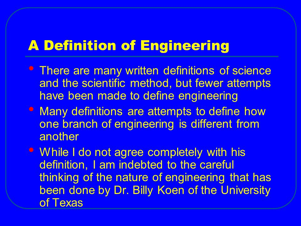 A Definition of Engineering There are many written definitions of science and the scientific method, but fewer attempts have been made to define engineering Many definitions are attempts to define how one branch of engineering is different from another While I do not agree completely with his definition, I am indebted to the careful thinking of the nature of engineering that has been done by Dr.