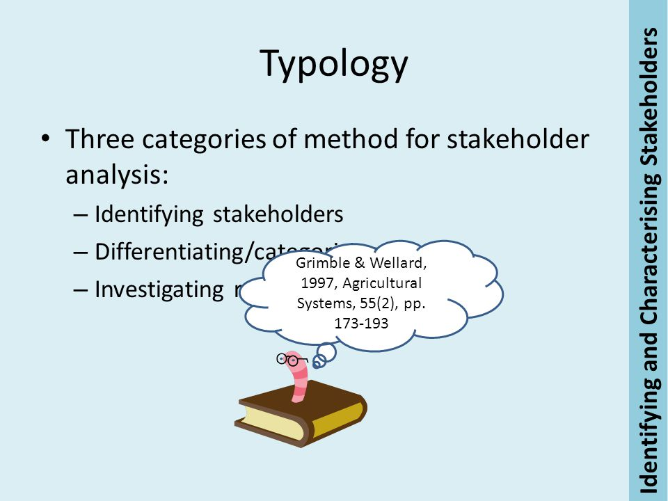 Typology Three categories of method for stakeholder analysis: – Identifying stakeholders – Differentiating/categorising – Investigating relationships Identifying and Characterising Stakeholders Grimble & Wellard, 1997, Agricultural Systems, 55(2), pp.