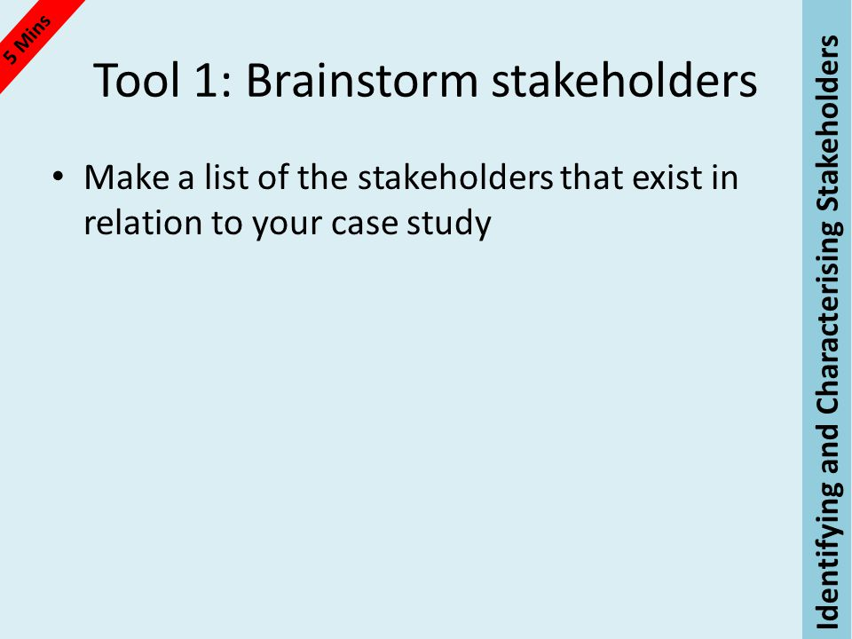 Tool 1: Brainstorm stakeholders Make a list of the stakeholders that exist in relation to your case study 5 Mins Identifying and Characterising Stakeholders