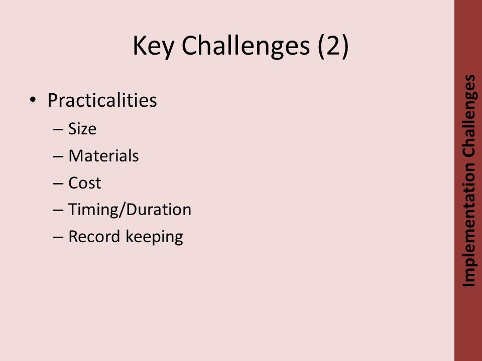 Key Challenges (2) Practicalities – Size – Materials – Cost – Timing/Duration – Record keeping Implementation Challenges