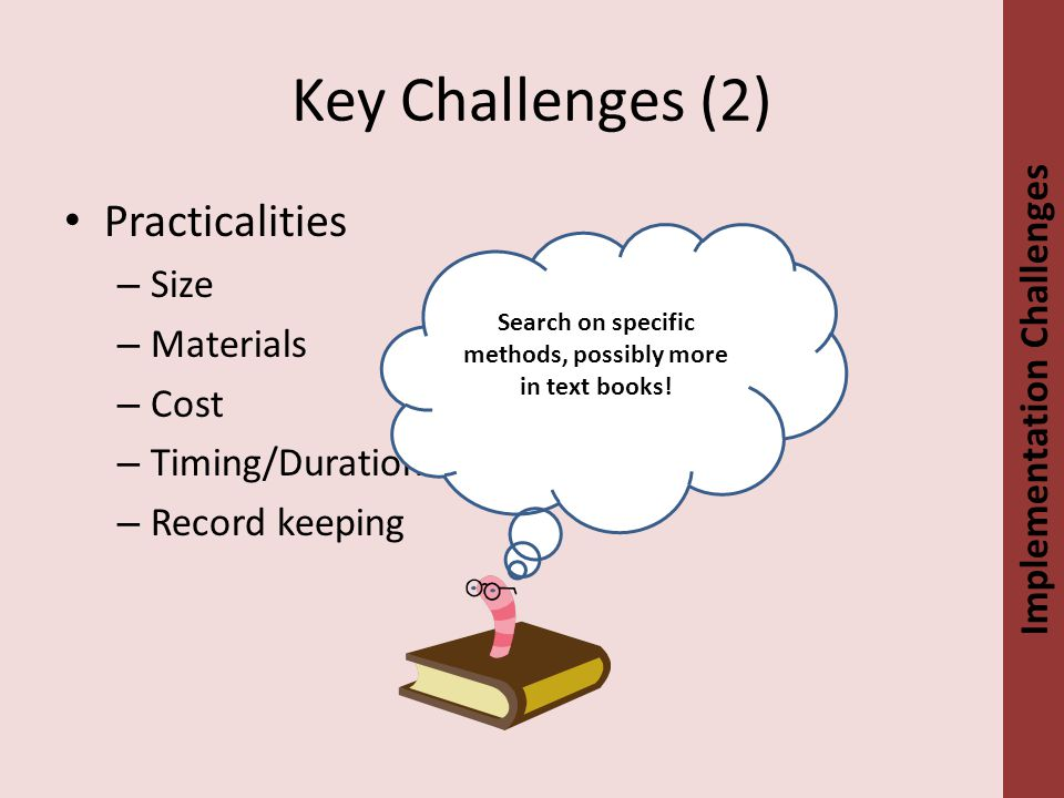 Key Challenges (2) Practicalities – Size – Materials – Cost – Timing/Duration – Record keeping Implementation Challenges Search on specific methods, possibly more in text books!