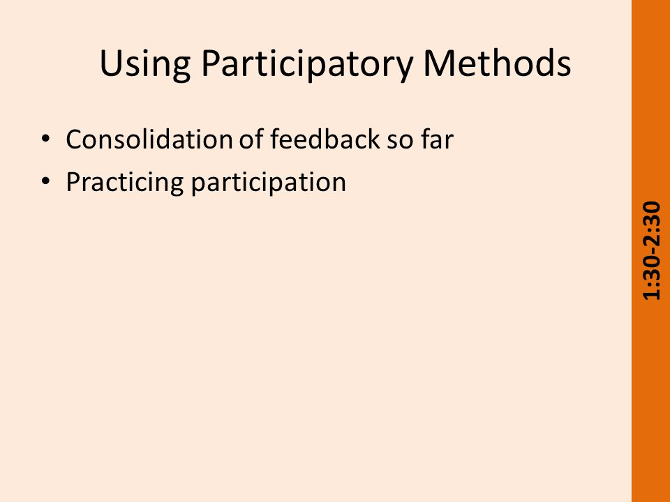Using Participatory Methods Consolidation of feedback so far Practicing participation 1:30-2:30