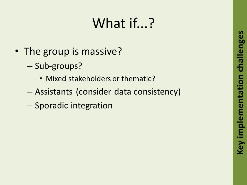 What if.... The group is massive. – Sub-groups. Mixed stakeholders or thematic.