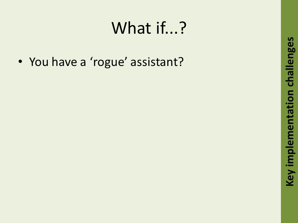 What if...? You have a 'rogue' assistant? Key implementation challenges