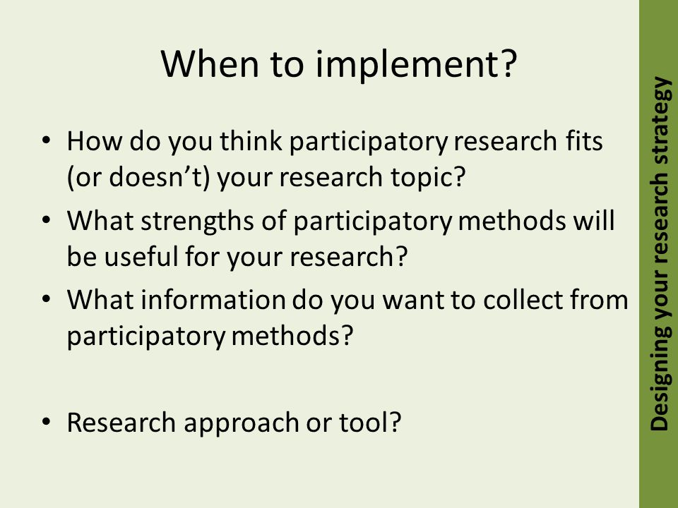 When to implement. How do you think participatory research fits (or doesn't) your research topic.