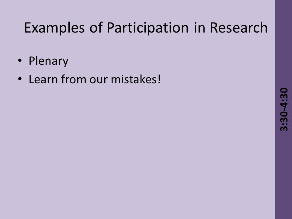 Examples of Participation in Research Plenary Learn from our mistakes! 3:30-4:30