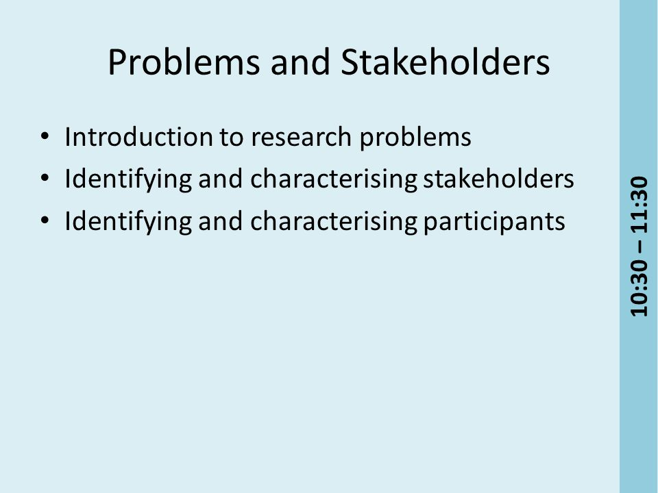 Problems and Stakeholders Introduction to research problems Identifying and characterising stakeholders Identifying and characterising participants 10:30 – 11:30