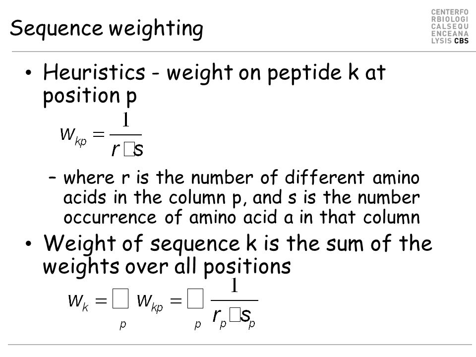 Sequence weighting Heuristics - weight on peptide k at position p –where r is the number of different amino acids in the column p, and s is the number occurrence of amino acid a in that column Weight of sequence k is the sum of the weights over all positions