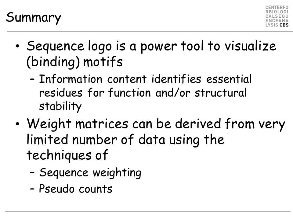 Summary Sequence logo is a power tool to visualize (binding) motifs –Information content identifies essential residues for function and/or structural stability Weight matrices can be derived from very limited number of data using the techniques of –Sequence weighting –Pseudo counts