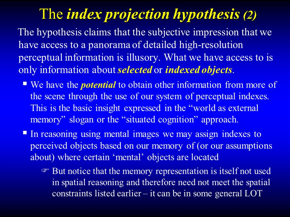 Examples of the projection hypothesis  To illustrate how the projection hypothesis works, first consider index-based projection in the visual modality, where indexes can convert some apparently mental-space phenomena into perceived-space phenomena (more on the non-visual case later)  Examples from some 'mental imagery experiments  Mental scanning (Kosslyn, 1973)  Mental image superposition (Podgorny& Shepard, 1978)  Visual-motor adaptation (Finke, 1979)  S-R compatibility to imagined locations (Tlauka, 1998)