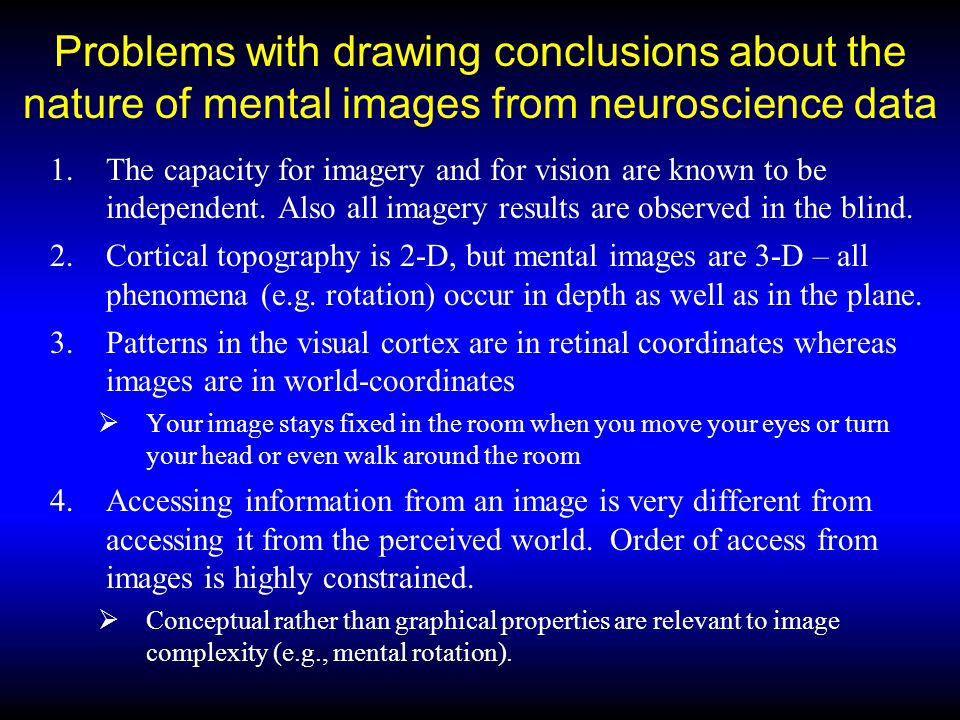 Problems with drawing conclusions about mental images from the neuroscience evidence 5.Retinal and cortical images are subject to Emmert's Law, whereas mental images are not; 6.The signature properties of vision (e.g.