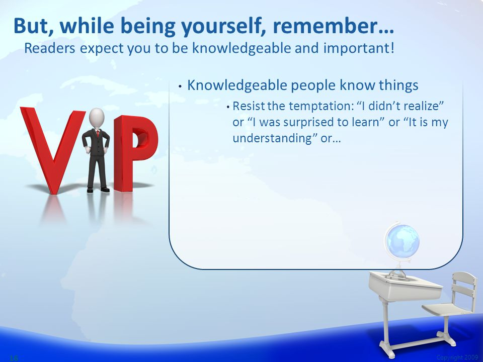 Copyright 2009 16 Knowledgeable people know things Resist the temptation: I didn't realize or I was surprised to learn or It is my understanding or… But, while being yourself, remember… Readers expect you to be knowledgeable and important!
