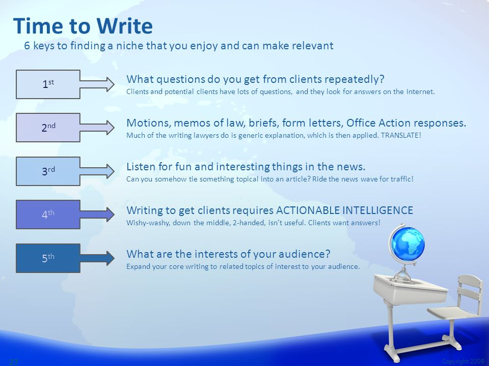 Copyright 2009 27 Time to Write What questions do you get from clients repeatedly? Clients and potential clients have lots of questions, and they look