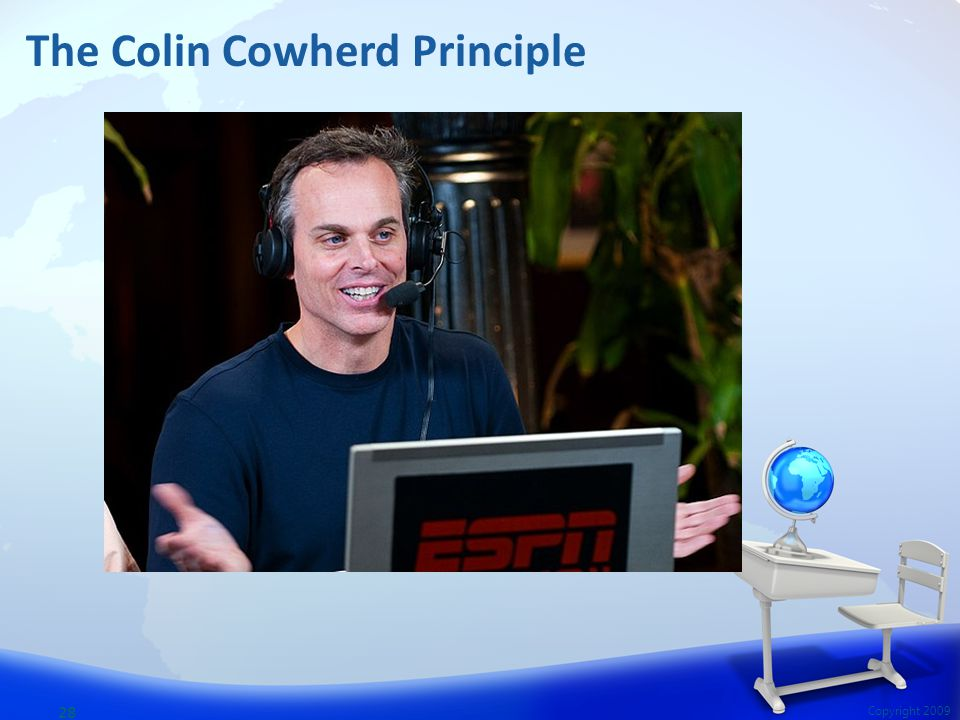 28 Copyright 2009 The Colin Cowherd Principle