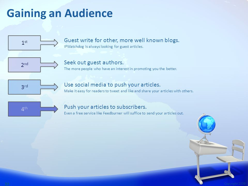 Copyright 2009 33 Gaining an Audience Guest write for other, more well known blogs. IPWatchdog is always looking for guest articles. Seek out guest au