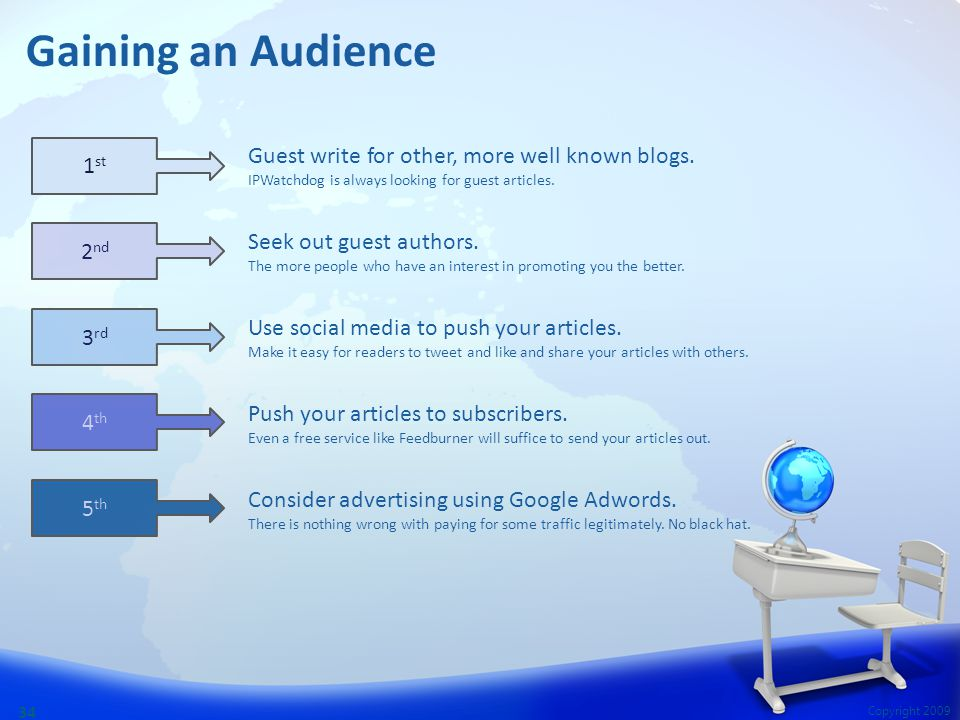 Copyright 2009 34 Gaining an Audience Guest write for other, more well known blogs. IPWatchdog is always looking for guest articles. Seek out guest au