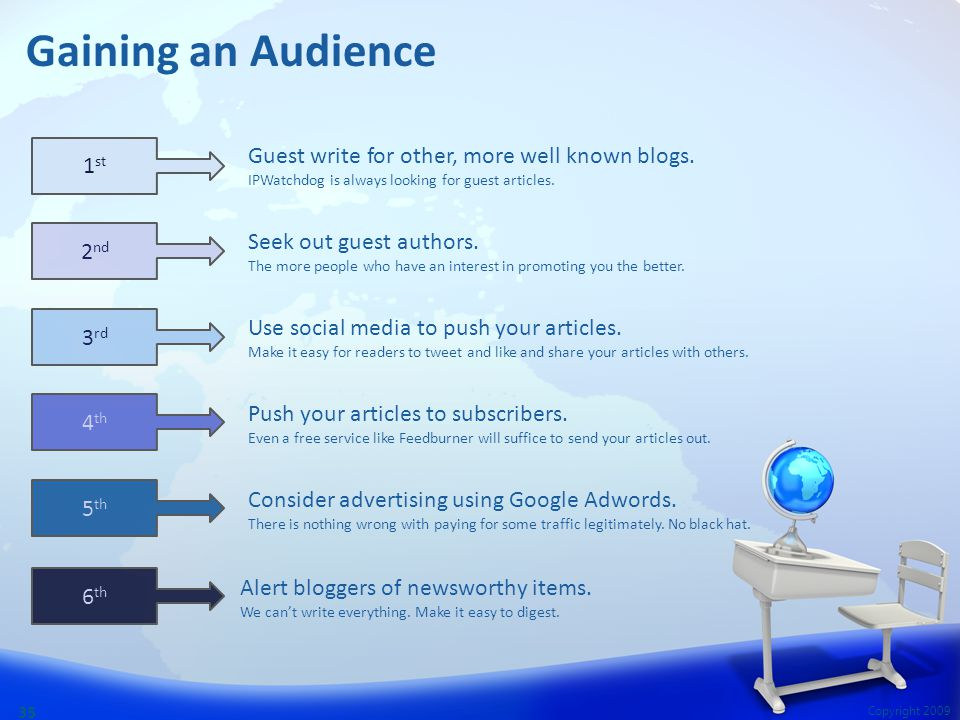 Copyright 2009 35 Gaining an Audience Guest write for other, more well known blogs. IPWatchdog is always looking for guest articles. Seek out guest au