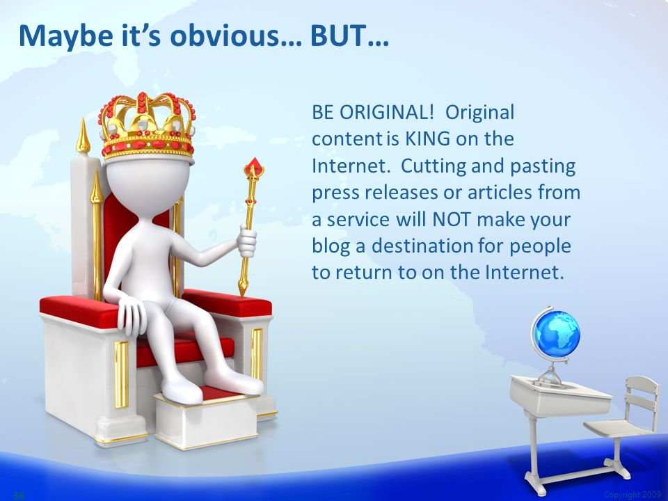Copyright 2009 36 Maybe it's obvious… BUT… BE ORIGINAL! Original content is KING on the Internet. Cutting and pasting press releases or articles from